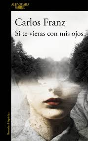 Si te vieras con mis ojos, creación del novelista chileno Carlos Franz. IMAGEN CORTESÍA